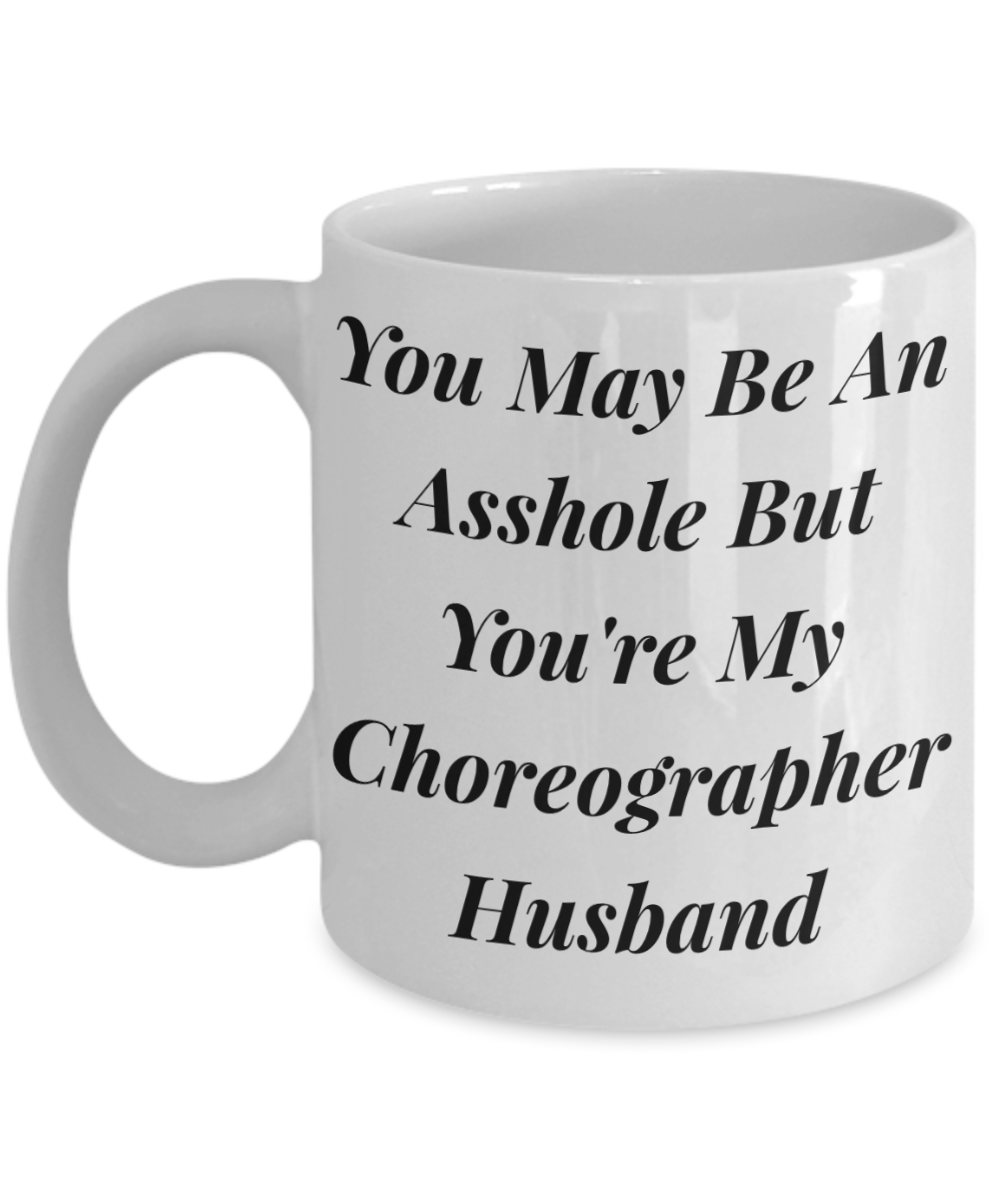 You May Be An Asshole But You'Re My Choreographer Husband  11oz Coffee Mug Best Inspirational Gifts - Ribbon Canyon