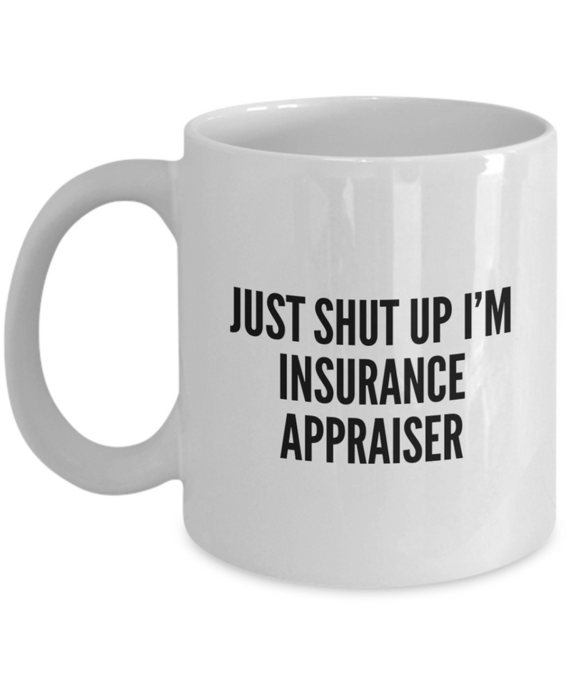 Just Shut Up I'm Insurance Appraiser, 11Oz Coffee Mug for Dad, Grandpa, Husband From Son, Daughter, Wife for Coffee & Tea Lovers - Ribbon Canyon
