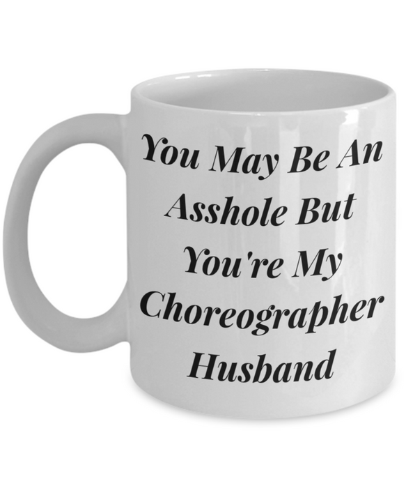 You May Be An Asshole But You'Re My Choreographer Husband, 11oz Coffee Mug Best Inspirational Gifts - Ribbon Canyon
