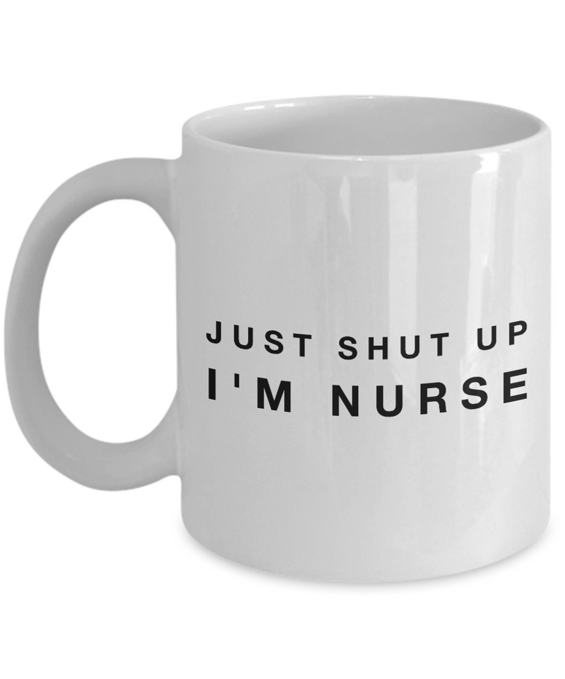Funny Mug Just Shut Up I'm Nurse 11Oz Coffee Mug Funny Christmas Gift for Dad, Grandpa, Husband From Son, Daughter, Wife for Coffee & Tea Lovers Birthday Gift Ceramic - Ribbon Canyon
