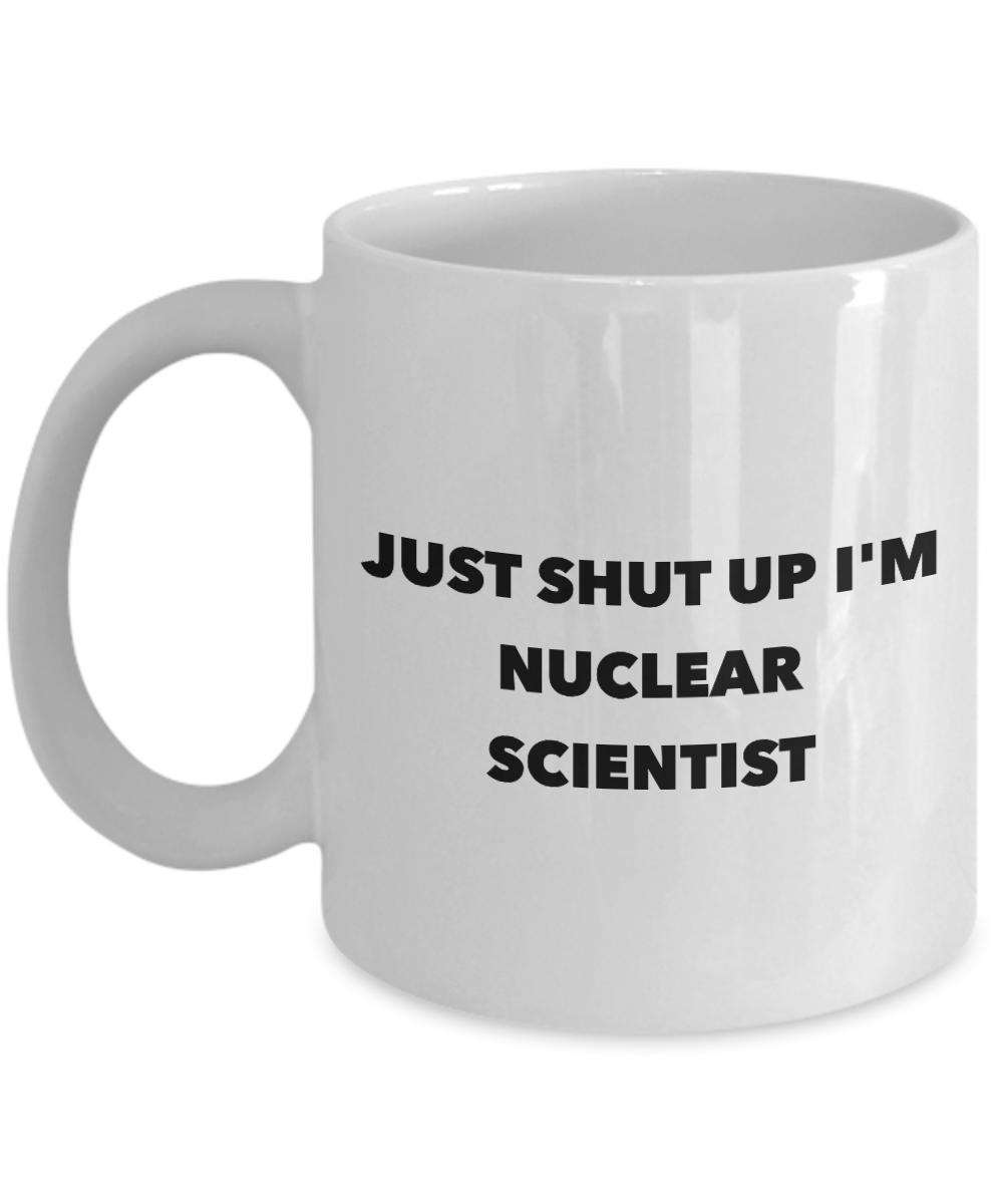 Just Shut Up I'm Nuclear Scientist, 11Oz Coffee Mug for Dad, Grandpa, Husband From Son, Daughter, Wife for Coffee & Tea Lovers - Ribbon Canyon