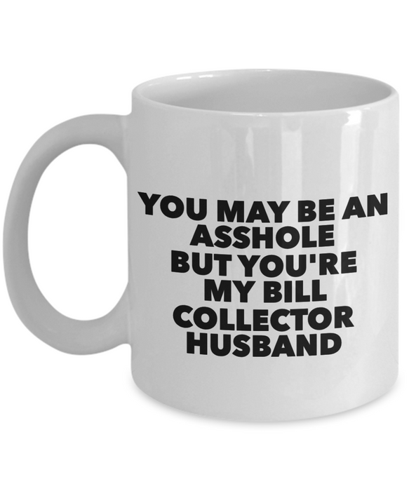 You May Be An Asshole But You'Re My Bill Collector Husband, 11oz Coffee Mug Gag Gift for Coworker Boss Retirement or Birthday - Ribbon Canyon