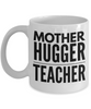 Mother Hugger Teacher, 11oz Coffee Mug Best Inspirational Gifts - Ribbon Canyon
