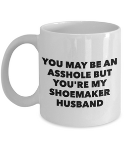 You May Be An Asshole But You'Re My Shoemaker Husband, 11oz Coffee Mug  Dad Mom Inspired Gift - Ribbon Canyon
