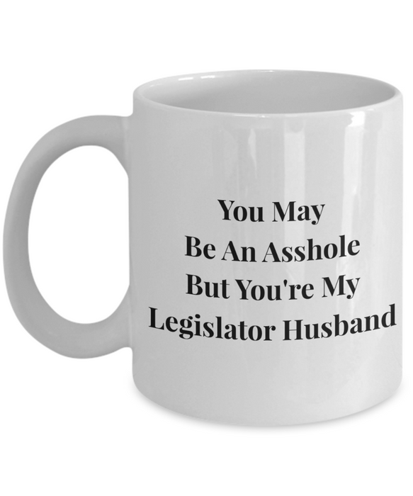 You May Be An Asshole But You'Re My Legislator Husband, 11oz Coffee Mug  Dad Mom Inspired Gift - Ribbon Canyon