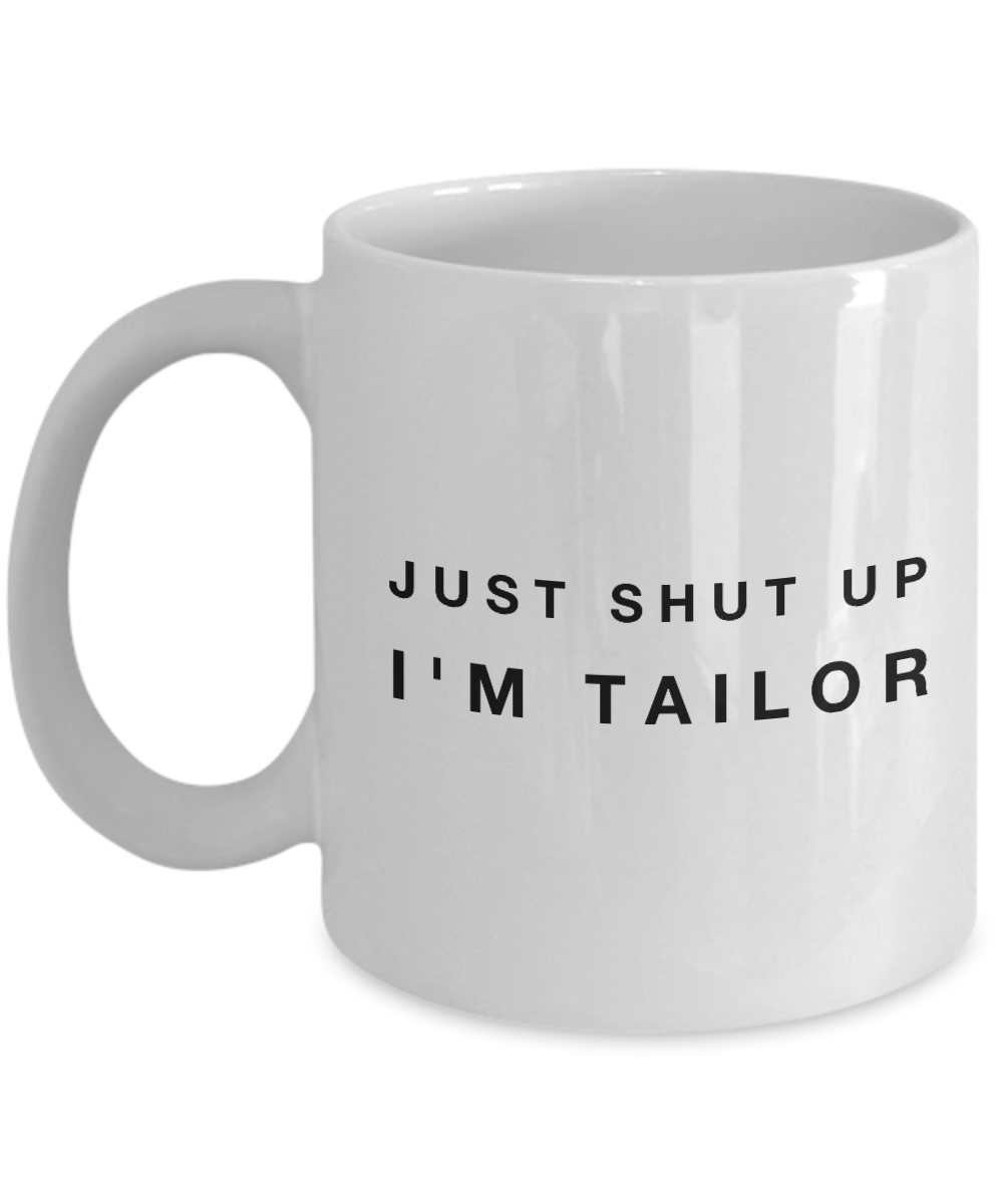 Funny Tailor Quote 11Oz Coffee Mug , Just Shut Up I'm Tailor for Dad, Grandpa, Husband From Son, Daughter, Wife for Coffee & Tea Lovers - Ribbon Canyon