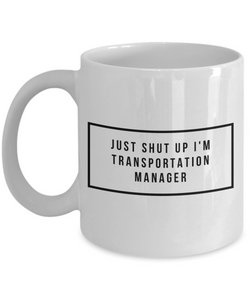 Just Shut Up I'm Transportation Manager, 11Oz Coffee Mug Best Inspirational Gifts and Sarcasm Perfect Birthday Gifts for Men or Women / Birthday / Christmas Present - Ribbon Canyon