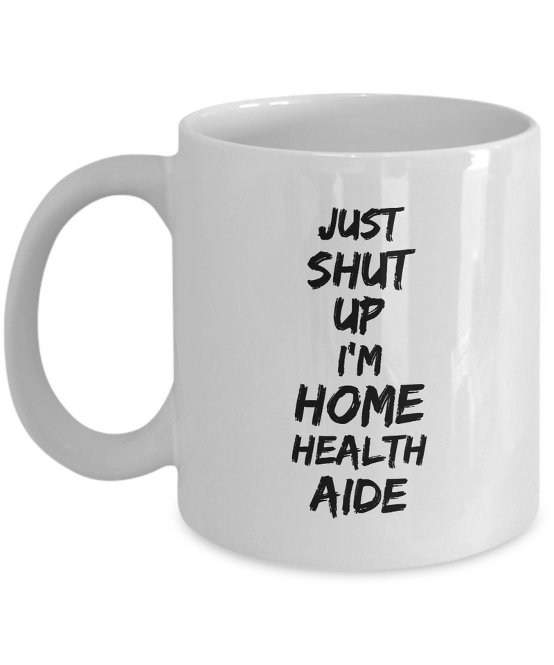 Just Shut Up I'm Home Health Aide, 11Oz Coffee Mug Unique Gift Idea Coffee Mug - Father's Day / Birthday / Christmas Present - Ribbon Canyon