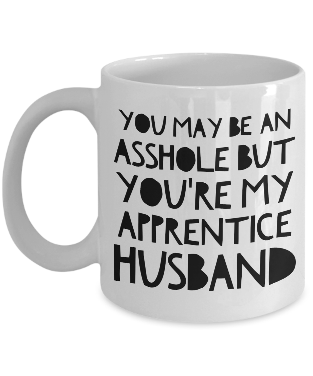 You May Be An Asshole But You'Re My Apprentice Husband, 11oz Coffee Mug Best Inspirational Gifts - Ribbon Canyon