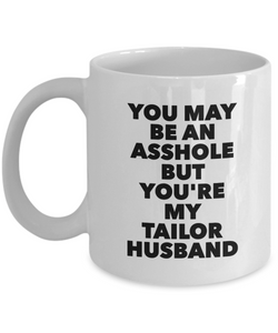 You May Be An Asshole But You'Re My Tailor Husband, 11oz Coffee Mug Best Inspirational Gifts - Ribbon Canyon