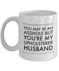 You May Be An Asshole But You'Re My Upholsterer Husband, 11oz Coffee Mug  Dad Mom Inspired Gift - Ribbon Canyon