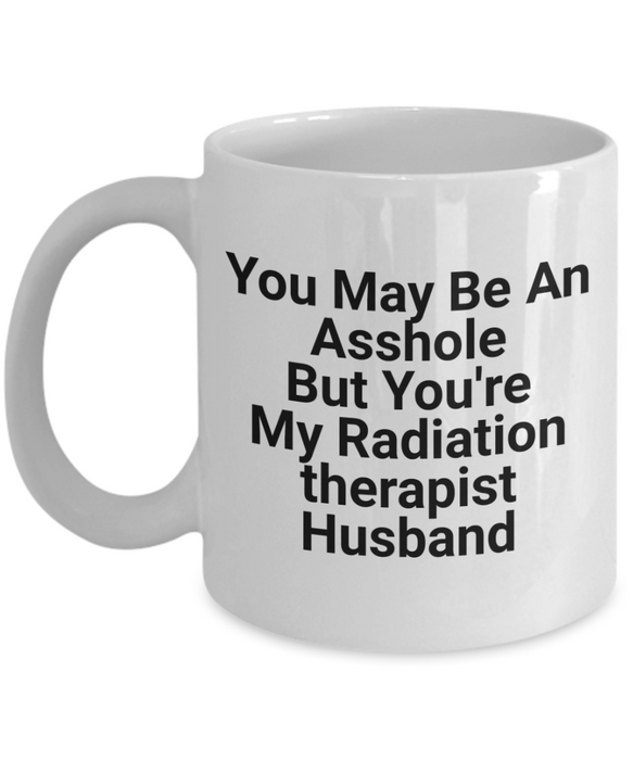 Funny Mug You May Be An Asshole But You'Re My Radiation Therapist Husband   11oz Coffee Mug Gag Gift for Coworker Boss Retirement - Ribbon Canyon
