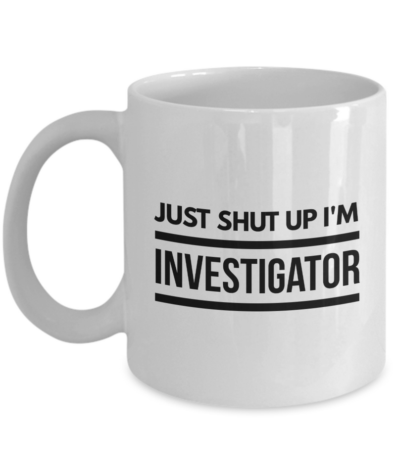 Funny Investigator 11Oz Coffee Mug , Just Shut Up I'm Investigator for Dad, Grandpa, Husband From Son, Daughter, Wife for Coffee & Tea Lovers - Ribbon Canyon