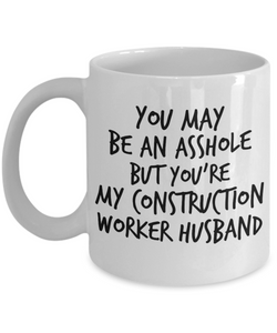 Funny Mug You May Be An Asshole But You'Re My Construction Worker Husband   11oz Coffee Mug Gag Gift for Coworker Boss Retirement - Ribbon Canyon