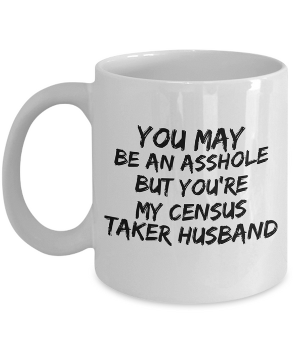 You May Be An Asshole But You'Re My Census Taker Husband  11oz Coffee Mug Best Inspirational Gifts - Ribbon Canyon