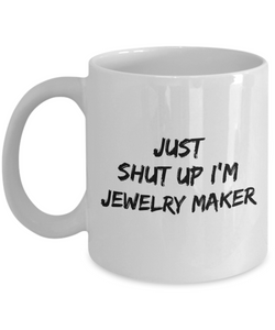Just Shut Up I'm Jewelry Maker, 11Oz Coffee Mug Unique Gift Idea for Him, Her, Mom, Dad - Perfect Birthday Gifts for Men or Women / Birthday / Christmas Present - Ribbon Canyon