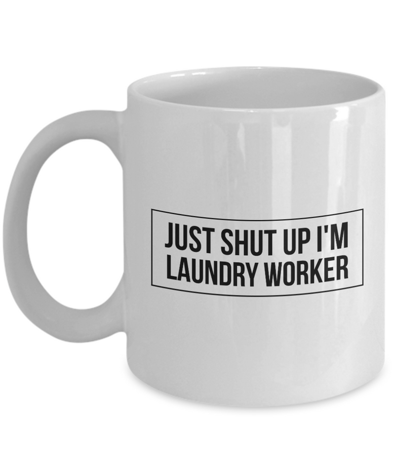 Just Shut Up I'm Laundry Worker, 11Oz Coffee Mug Unique Gift Idea for Him, Her, Mom, Dad - Perfect Birthday Gifts for Men or Women / Birthday / Christmas Present - Ribbon Canyon