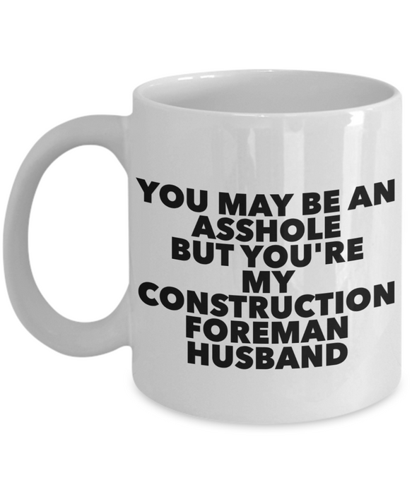 You May Be An Asshole But You'Re My Construction Foreman Husband, 11oz Coffee Mug  Dad Mom Inspired Gift - Ribbon Canyon