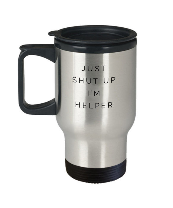 Just Shut Up I'm Helper, 14Oz Travel Mug  Dad Mom Inspired Gift - Ribbon Canyon