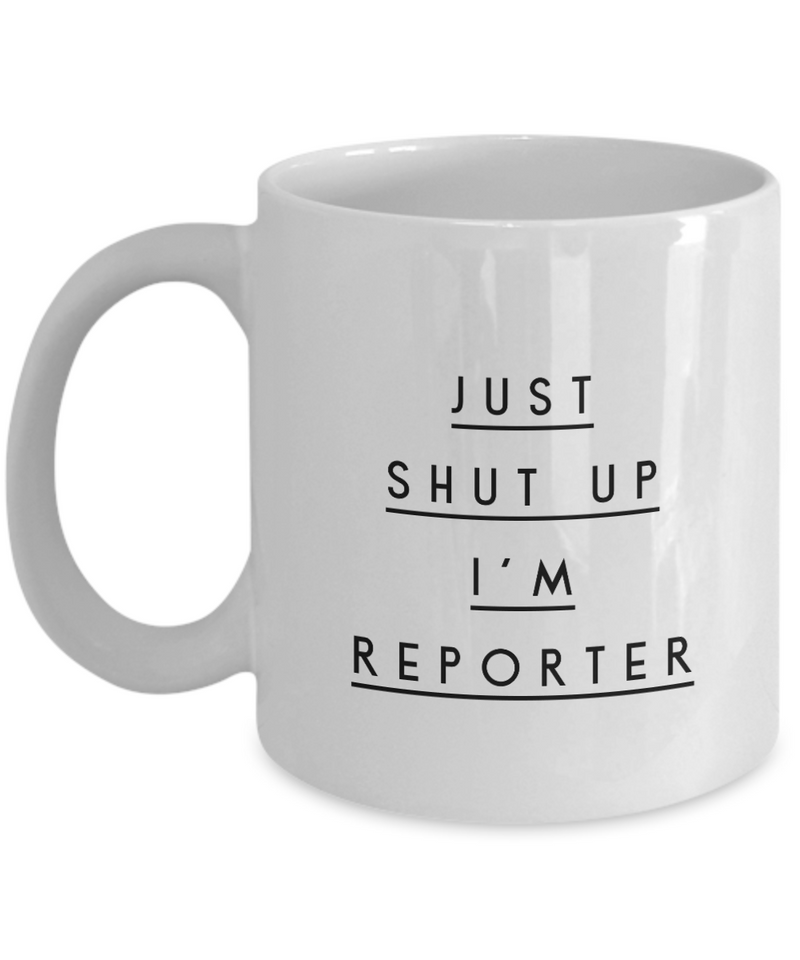 Funny Reporter Quote 11Oz Coffee Mug , Just Shut Up I'm Reporter for Dad, Grandpa, Husband From Son, Daughter, Wife for Coffee & Tea Lovers - Ribbon Canyon