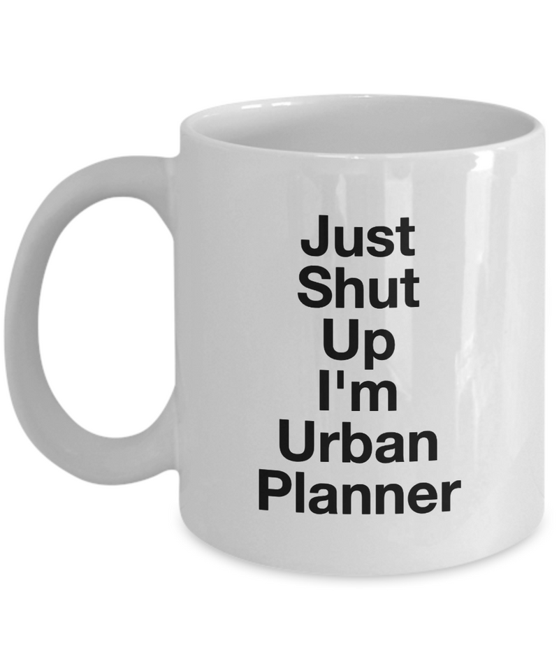 Just Shut Up I'm Urban Planner, 11Oz Coffee Mug Best Inspirational Gifts and Sarcasm Perfect Birthday Gifts for Men or Women / Birthday / Christmas Present - Ribbon Canyon