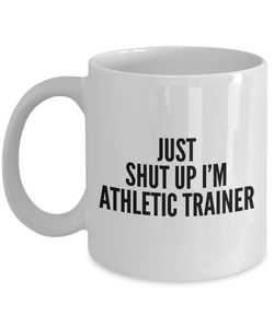 Just Shut Up I'm Athletic Trainer, 11Oz Coffee Mug Unique Gift Idea Coffee Mug - Father's Day / Birthday / Christmas Present - Ribbon Canyon