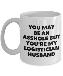 You May Be An Asshole But You'Re My Logistician Husband, 11oz Coffee Mug Best Inspirational Gifts - Ribbon Canyon