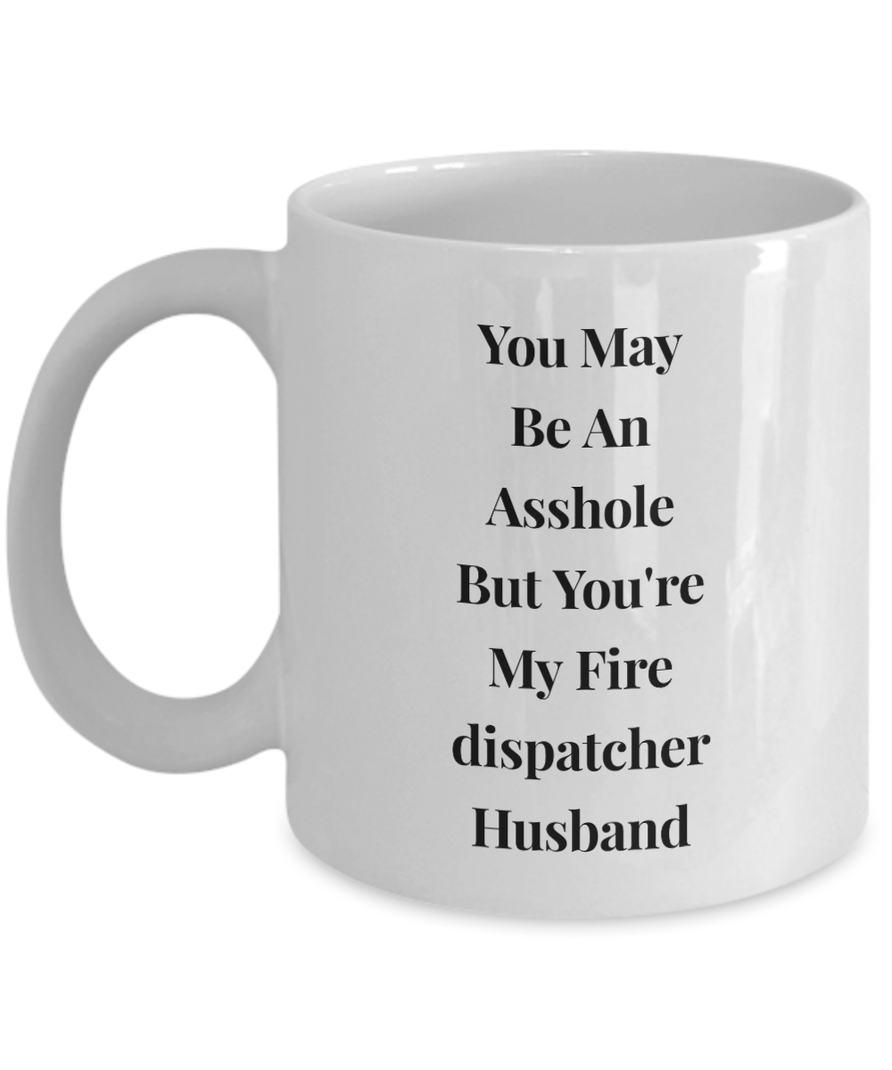 You May Be An Asshole But You'Re My Fire Dispatcher Husband, 11oz Coffee Mug Gag Gift for Coworker Boss Retirement or Birthday - Ribbon Canyon