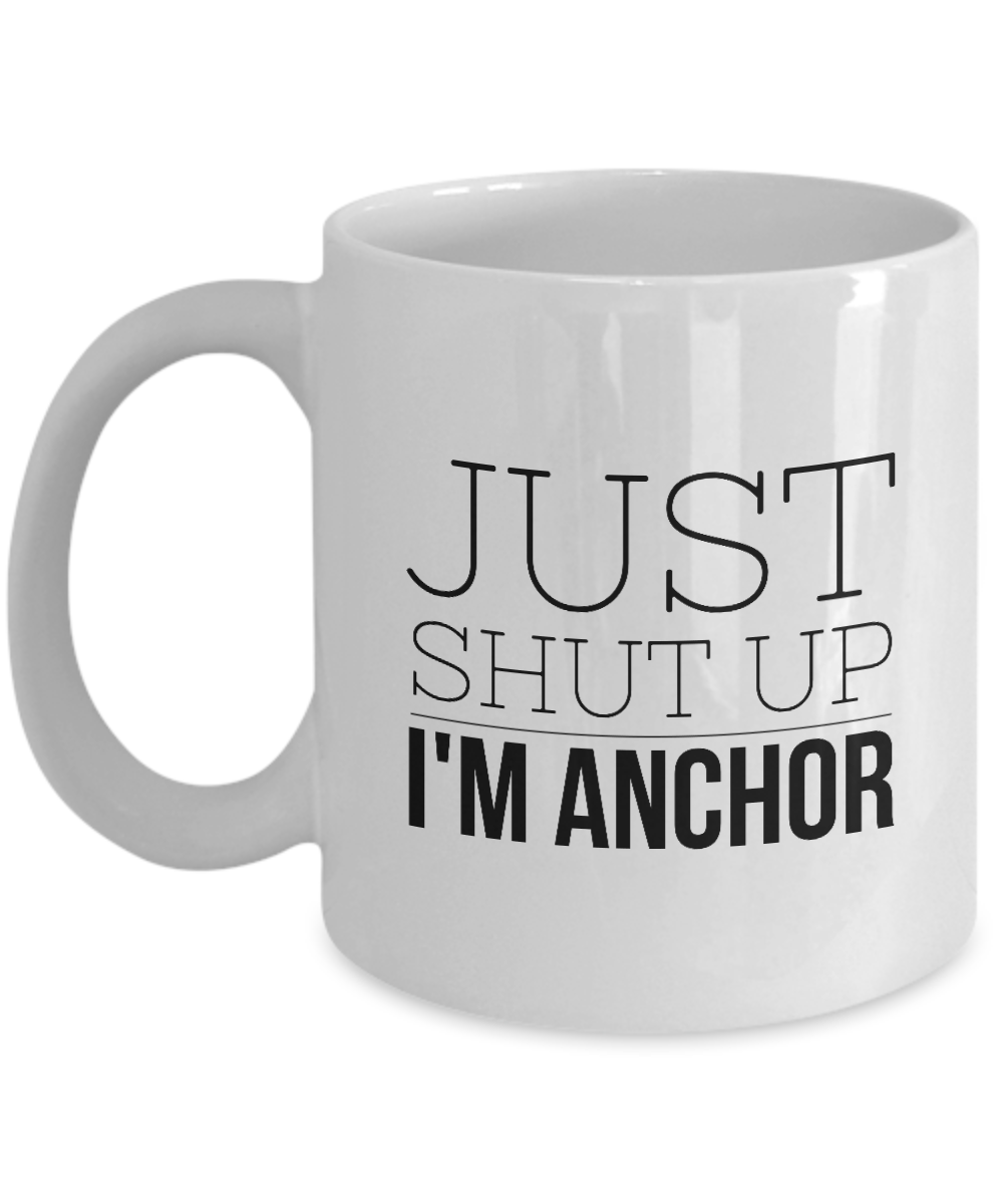 Just Shut Up I'm Anchor, 11Oz Coffee Mug Best Inspirational Gifts and Sarcasm Perfect Birthday Gifts for Men or Women / Birthday / Christmas Present - Ribbon Canyon