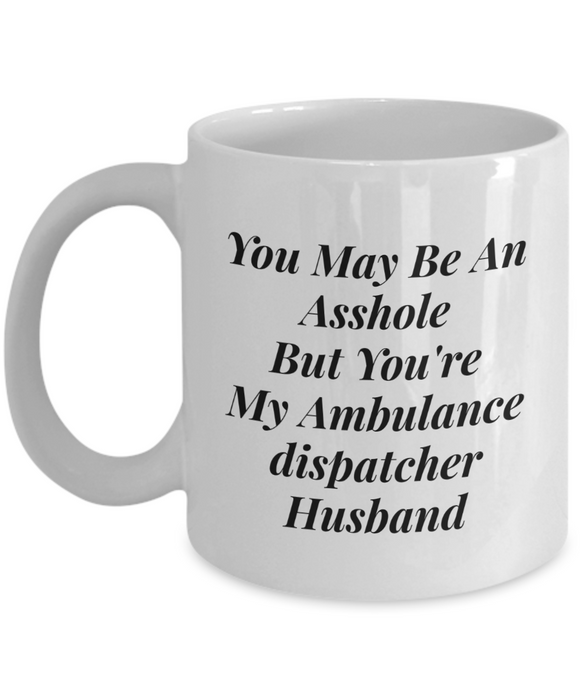 You May Be An Asshole But You'Re My Ambulance Dispatcher Husband, 11oz Coffee Mug Best Inspirational Gifts - Ribbon Canyon