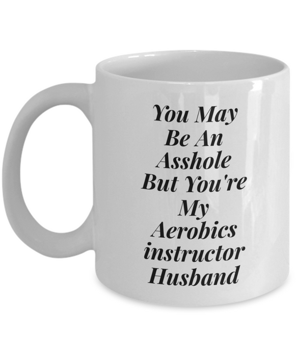 You May Be An Asshole But You'Re My Aerobics Instructor Husband  11oz Coffee Mug Best Inspirational Gifts - Ribbon Canyon