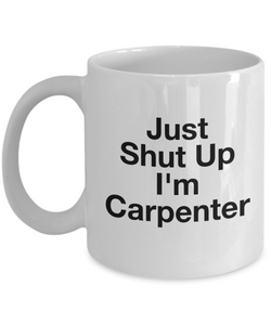 Funny Carpenter Quote 11Oz Coffee Mug , Just Shut Up I'm Carpenter for Dad, Grandpa, Husband From Son, Daughter, Wife for Coffee & Tea Lovers - Ribbon Canyon