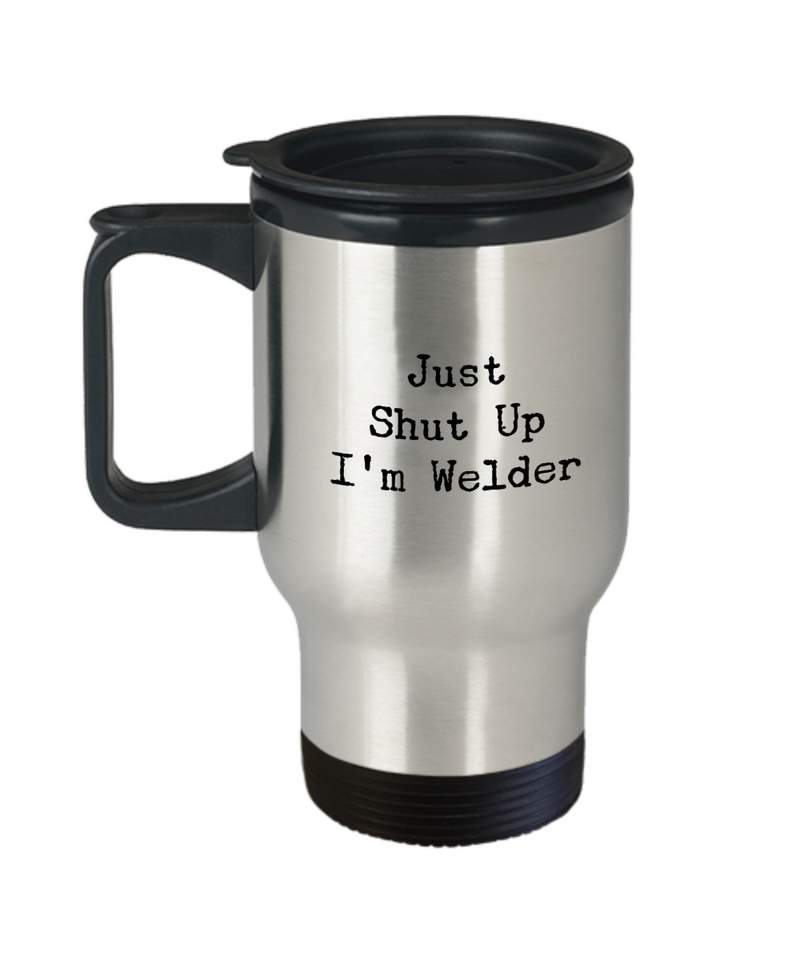 Just Shut Up I'm Welder, 14Oz Travel Mug Gag Gift for Coworker Boss Retirement or Birthday - Ribbon Canyon