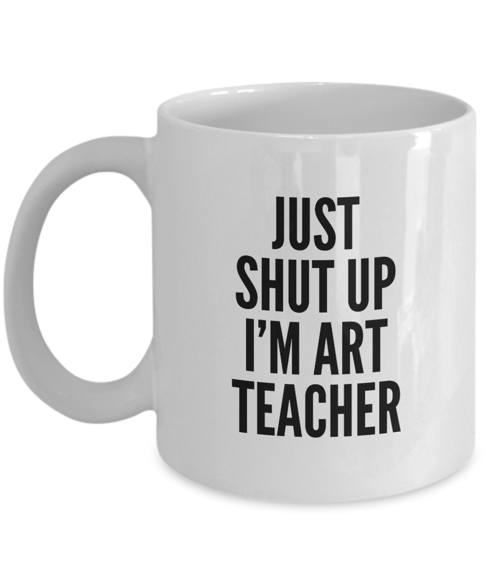 Funny Art Teacher 11Oz Coffee Mug , Just Shut Up I'm Art Teacher for Dad, Grandpa, Husband From Son, Daughter, Wife for Coffee & Tea Lovers - Ribbon Canyon