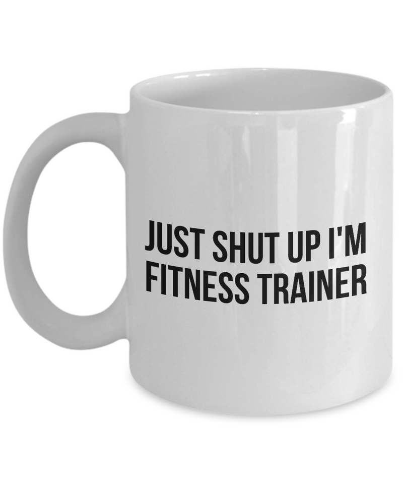 Funny Fitness Trainer 11Oz Coffee Mug , Just Shut Up I'm Fitness Trainer for Dad, Grandpa, Husband From Son, Daughter, Wife for Coffee & Tea Lovers - Ribbon Canyon
