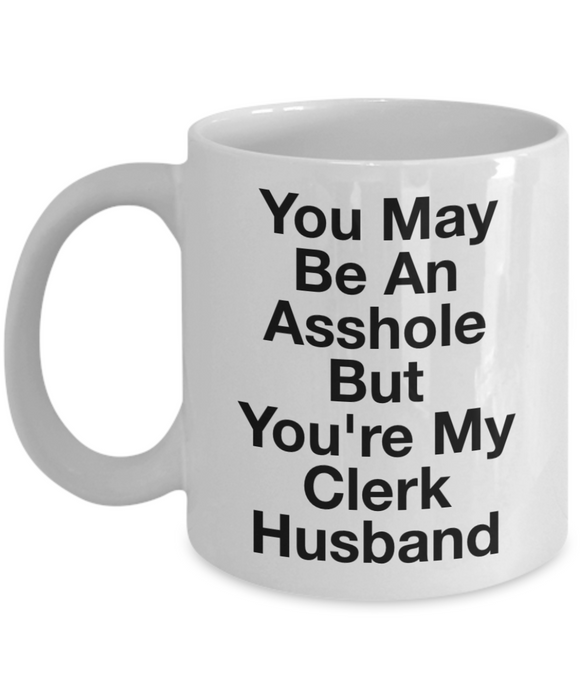 You May Be An Asshole But You'Re My Clerk Husband  11oz Coffee Mug Best Inspirational Gifts - Ribbon Canyon