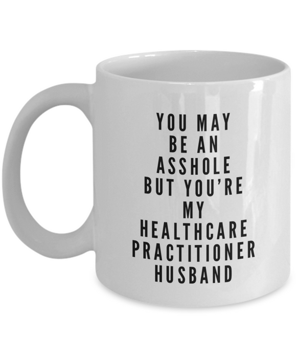 You May Be An Asshole But You'Re My Healthcare Practitioner Husband, 11oz Coffee Mug  Dad Mom Inspired Gift - Ribbon Canyon