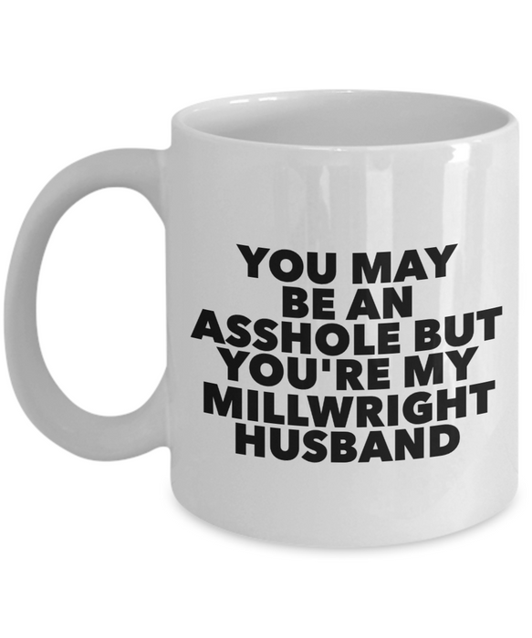 You May Be An Asshole But You'Re My Millwright Husband, 11oz Coffee Mug  Dad Mom Inspired Gift - Ribbon Canyon