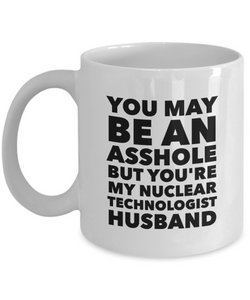 Funny Mug You May Be An Asshole But You'Re My Nuclear Technologist Husband   11oz Coffee Mug Gag Gift for Coworker Boss Retirement - Ribbon Canyon