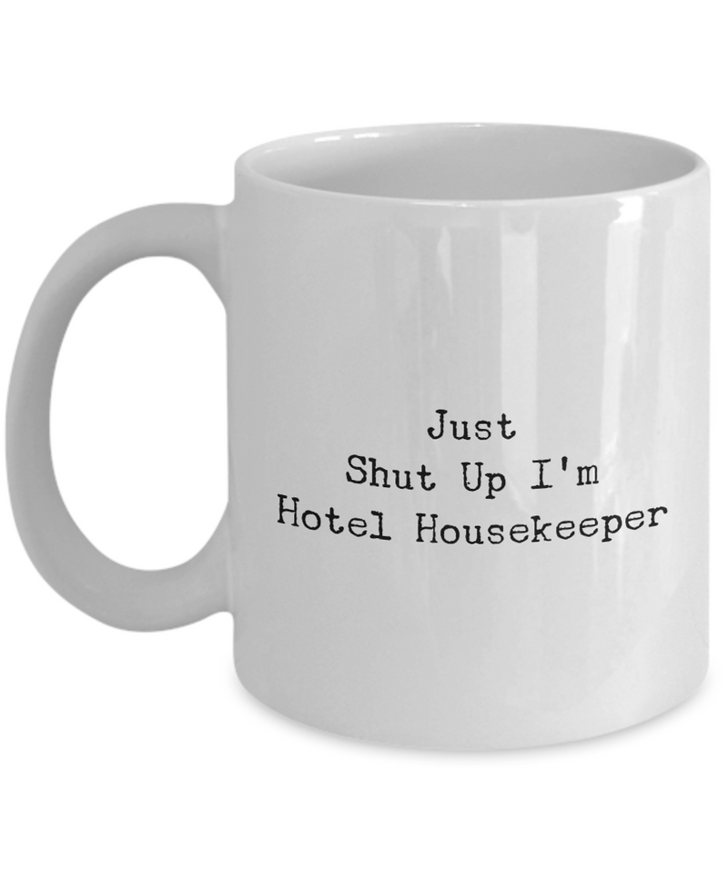 Funny Mug Just Shut Up I'm Hotel Housekeeper 11Oz Coffee Mug Funny Christmas Gift for Dad, Grandpa, Husband From Son, Daughter, Wife for Coffee & Tea Lovers Birthday Gift Ceramic - Ribbon Canyon