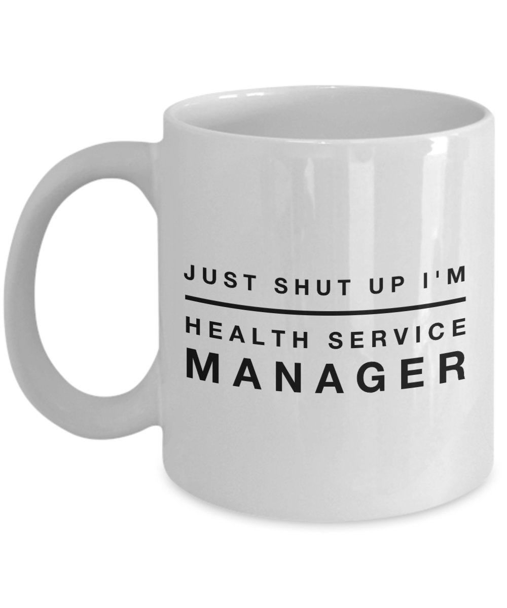 Just Shut Up I'm Health Service Manager, 11Oz Coffee Mug Best Inspirational Gifts and Sarcasm Perfect Birthday Gifts for Men or Women / Birthday / Christmas Present - Ribbon Canyon