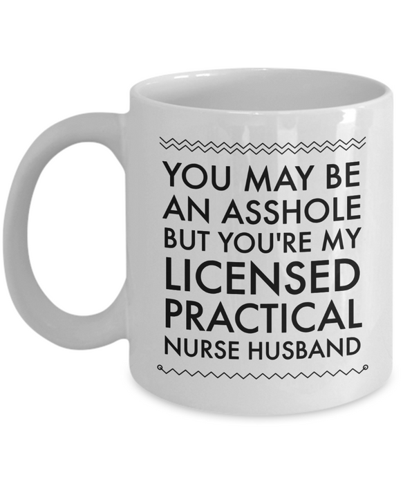 You May Be An Asshole But You'Re My Licensed Practical Nurse Husband  11oz Coffee Mug Best Inspirational Gifts - Ribbon Canyon