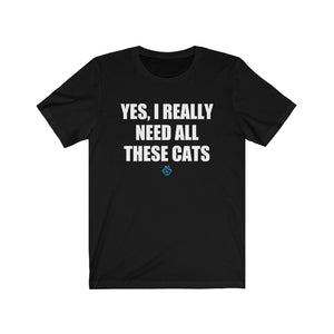 Yes I Really Need All These Cats Tee