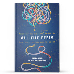 All The Feels: Why Emotions Are (Mostly) Awesome and How to Untangle Them When They're Not - Illumination Publishers