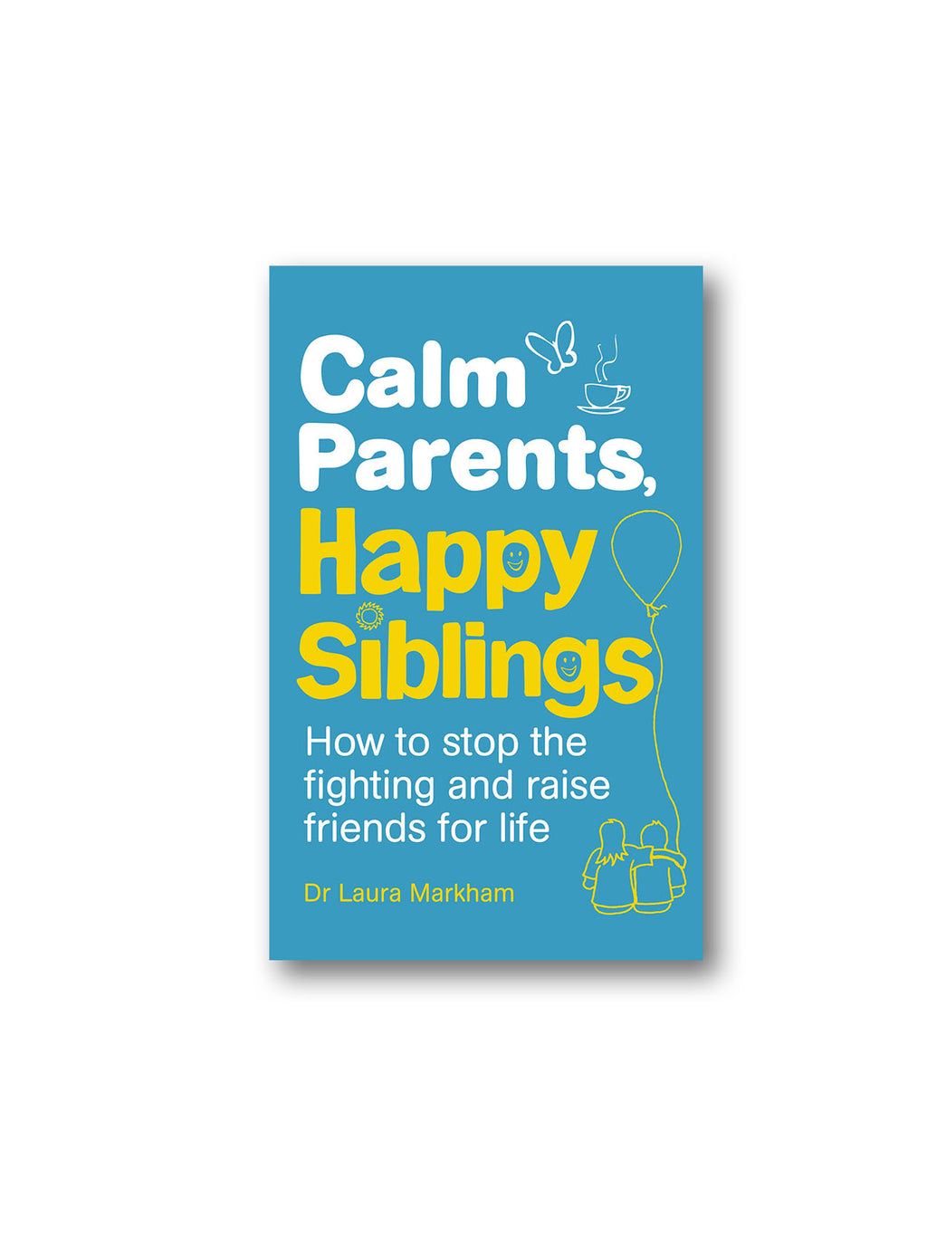 Calm Parents, Happy Siblings : How to stop the fighting and raise friends for life