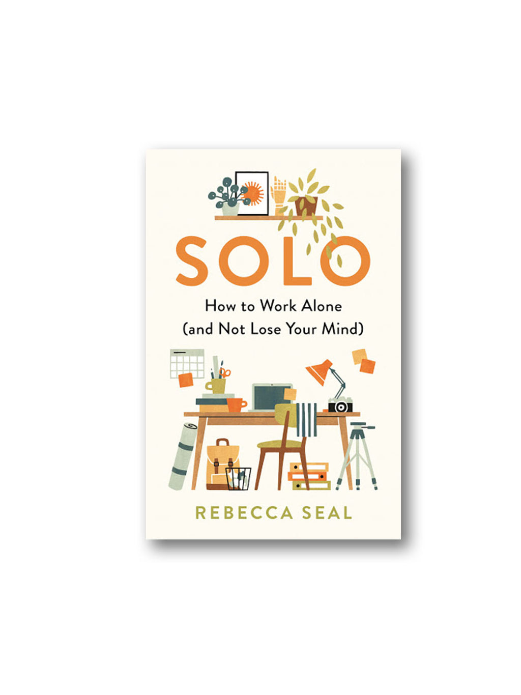 Solo : How to Work Alone (and Not Lose Your Mind)