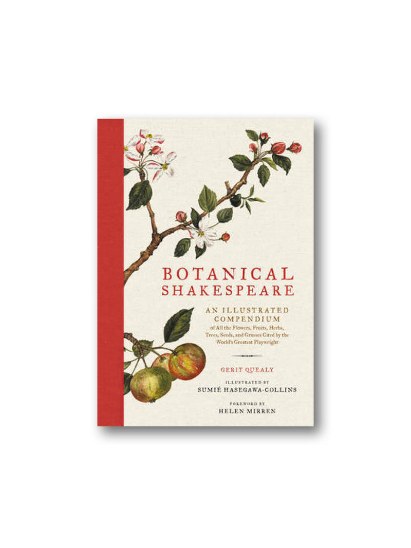 Botanical Shakespeare : An Illustrated Compendium of All the Flowers, Fruits, Herbs, Trees, Seeds, and Grasses Cited by the World's Greatest Playwright