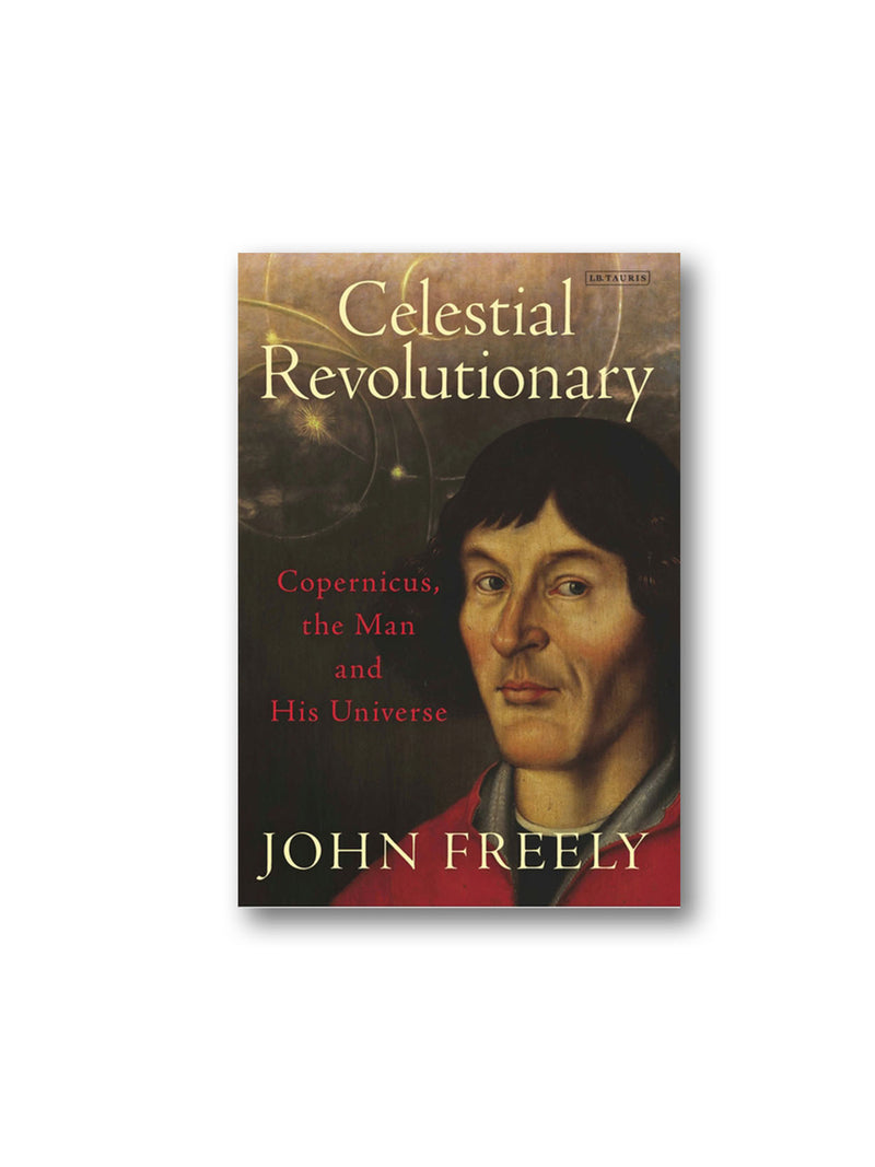 Celestial Revolutionary : Copernicus, the Man and His Universe