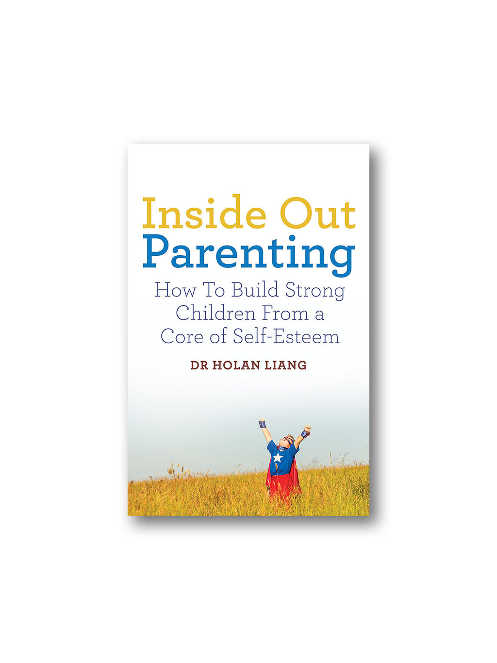 Inside Out Parenting : How to Build Strong Children from a Core of Self-Esteem