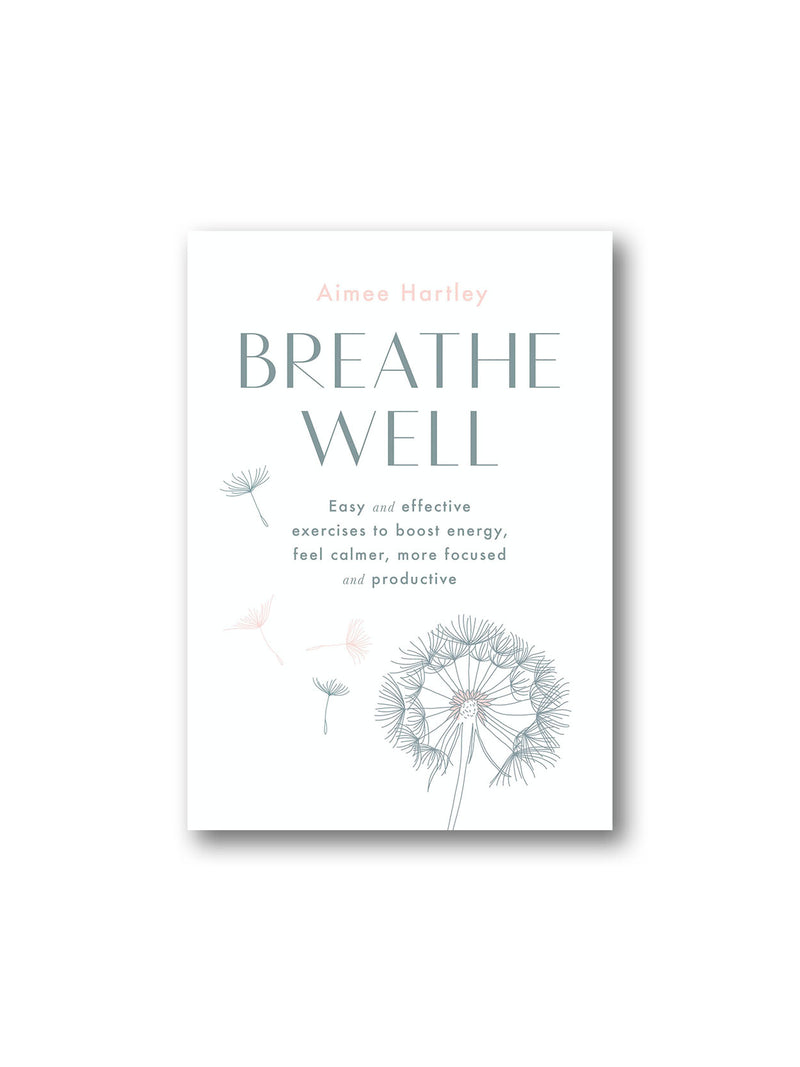 Breathe Well : Easy and effective exercises to boost energy, feel calmer, more focused and productive